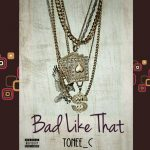 MUSIC: Tonee c – Bad Like That (produced by tonee c)