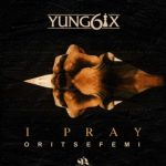 MUSIC: Yung6ix – I Pray Ft. Oritse Femi