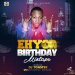 MIXTAPE: DJ TOSTER – EHYOR DA BOSS BIRTHDAY MIX TAPE | @ehyordaboss @djtoster