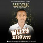 MUSIC: Wizzy-Brown -Work (Prod. By Snazzy N)