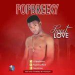 MUSIC: Popbreexy – Sweet Love