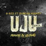 MUSIC: B-Red – UJU (Remix) Ft. Duncan Mighty