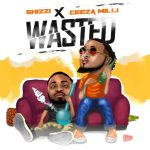 MUSIC: Shizzi X Ceeza Milli – Wasted