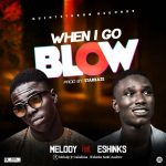 MUSIC: Melody Ft Eshinks – When I Go Blow