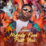 MUSIC: T Classic – Nobody Fine Pass You