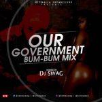 MIXTAPE: DJ SWAG – OUR GOVERNMENT BUMBUM MIXTAPE