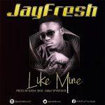 MUSIC: JayFresh – Like Mine (Prod. By KashBeatz) | @Jayfreshdvocal