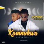MUSIC: Eaziprince Ft Xzelfreeman – Kamnukwa (Prod by Eaziprince)