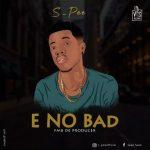 MUSIC: S Pee – E NO BAD