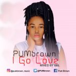 MUSIC: PUMbrown – I Go Love (Mixed By Bbl)