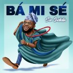MUSIC: Ba Mi Se – Sir Judah