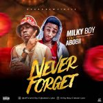 MUSIC: Milky Boy Feat. Abobii – Never Forget