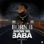 MUSIC: Born B – Show Me Baba
