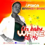 MUSIC: Africa Spanish Babe – Oh Baby Whine For Me