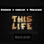 MUSIC: ChizKid X KingJay X MiracKid – This Life (Mixed By Leksykay)
