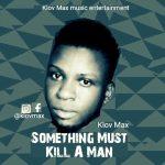 MUSIC: Klov Max – Something Must Kill A Man