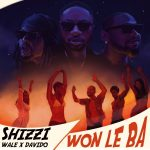 MUSIC: Shizzi ft. Davido, Wale – Won Le Ba