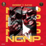 MUSIC: Idowest ft. Zlatan – NGNP (No Girlfriend No Problem)