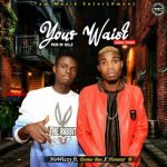 MUSIC: NoWizzy – Your Waist ft Domo Bee & Honour B (Prod. By Kellz)